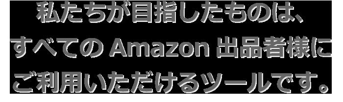 私たちが⽬指したものは、 すべてのAmazon出品者様に ご利⽤いただけるツールです。